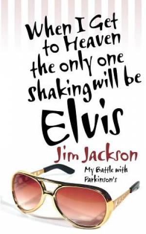 When I Get to Heaven the Only One Shaking Will Be Elvis: My Battle with Parkinson's