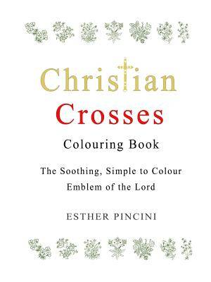 Christian Crosses Colouring Book: The Soothing, Simple to Colour Emblem of the Lord