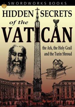 Hidden Secrets of the Vatican: The Ark, the Holy Grail and the Turin Shroud