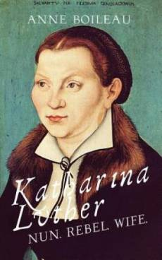 Katharina Luther: Nun, Rebel, Wife