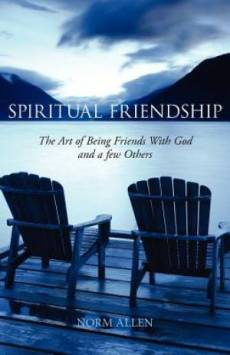 Spiritual Friendship: The Art of Being Friends with God and a Few Others