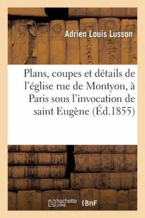 Plans, Coupes, Elevations Et Details de L'Eglise Rue de Montyon, a Paris Sous L'Invocation