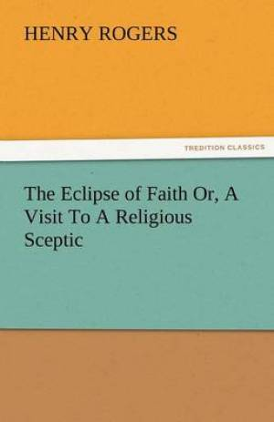 The Eclipse of Faith Or, a Visit to a Religious Sceptic