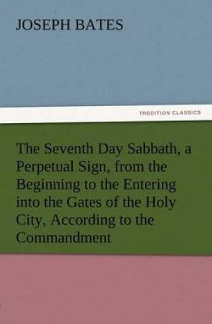 The Seventh Day Sabbath, a Perpetual Sign, from the Beginning to the Entering Into the Gates of the Holy City, According to the Commandment