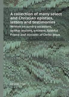 A Collection of Many Select and Christian Epistles, Letters and Testimonies