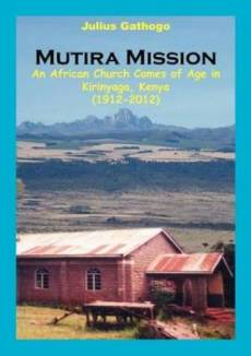 Mutira Mission. an African Church Comes of Age in Kirinyaga, Kenya (1912-2012)