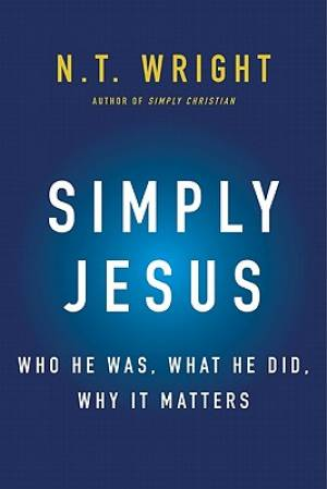 Simply Jesus : Who He Was What He Did Why It Matters