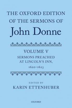 The Oxford Edition of the Sermons of John Donne Sermons Preached at Lincoln's Inn, 1620-23