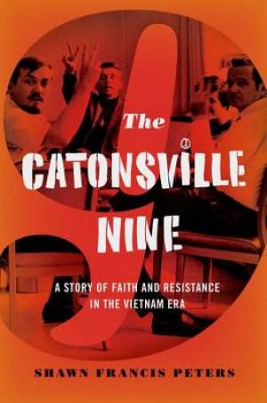 Catonsville Nine: A Story of Faith and Resistance in the Vietnam Era
