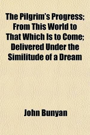 The Pilgrim's Progress; From This World to That Which Is to Come Delivered Under the Similitude of a Dream