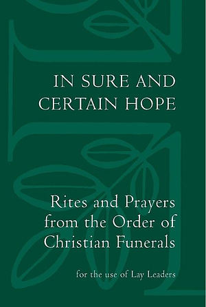In Sure and Certain Hope: Rites and Prayers from the Order of Christian Funerals for the Use of Lay Leaders