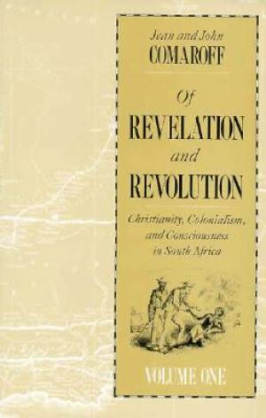 Of Revelation and Revolution Christianity, Colonialism and Consciousness in South Africa