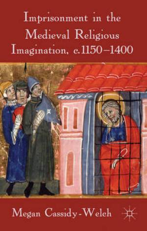 Imprisonment in the Medieval Religious Imagination, C. 1150-1400