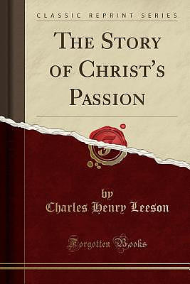 The Story of Christ's Passion (Classic Reprint)