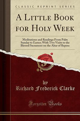 A Little Book for Holy Week: Meditations and Readings From Palm Sunday to Easter; With Two Visits to the Blessed Sacrament on the Altar of Repose (Cla