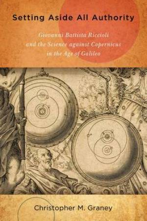 Setting Aside All Authority Giovanni Battista Riccioli and the Science Against Copernicus in the Age of Galileo