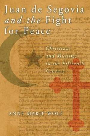 Juan de Segovia and the Fight for Peace: Christians and Muslims in the Fifteenth Century