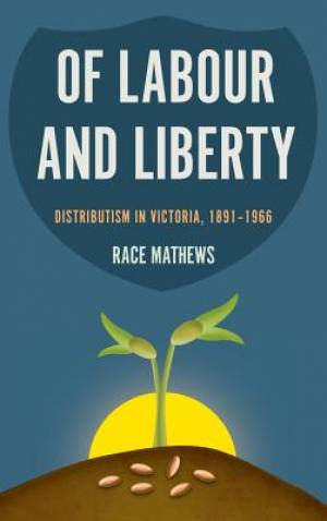 Of Labour and Liberty: Distributism in Victoria, 1891-1966