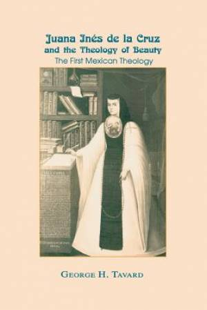 Juana Inés de la Cruz and the Theology of Beauty: The First Mexican Theology