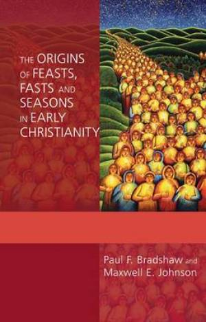 The Origins of Feasts, Fasts and Seasons in Early Christianity