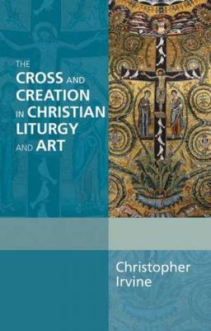 The Cross and Creation in Christian Liturgy and Art