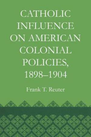 Catholic Influence on American Colonial Policies, 1898-1904