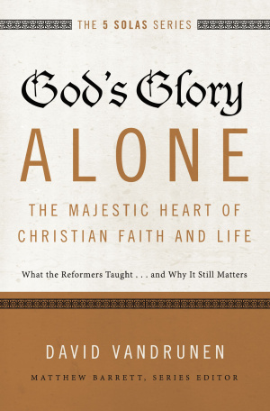 God's Glory Alone: The Majestic Heart of Christian Faith and Life
