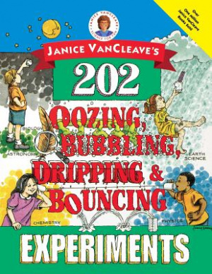Janice VanCleaves 202 Oozing Bubbling Dripping And Bouncing Experiments