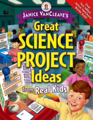 Janice VanCleaves Great Science Project Ideas From Real Kids