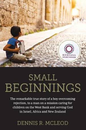 Small Beginnings: The remarkable true story of a boy overcoming rejection, to a man on a mission caring for children on the West Bank and serving God