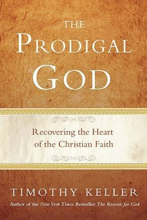 Prodigal God : Christianity Redefined Through The Parable Of The Prodigal S