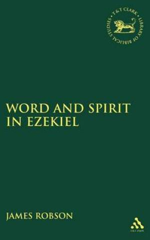 Word and Spirit in Ezekiel : Library of Hebrew Bible/Old Testament Studies