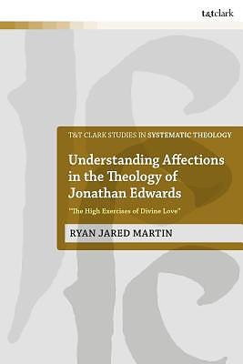 """Understanding Affections in the Theology of Jonathan Edwards: """"the High Exercises of Divine Love"""""""