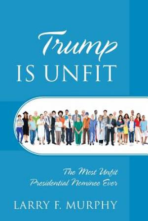 Trump IS UNFIT: The Most Unfit Presidential Nominee Ever