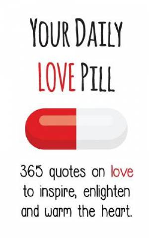 Your Daily Love Pill: 365 Quotes on Love to Inspire, Enlighten and Warm the Heart