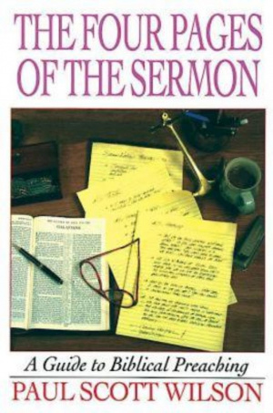 The Four Pages of the Sermon: A Guide to Biblical Preaching Paul Scott Wilson