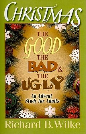 Christmas : The Good The Bad And The Ugly An Advent Study For Adults