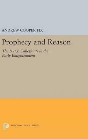 Prophecy and Reason: The Dutch Collegiants in the Early Enlightenment