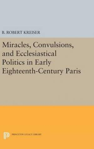 Miracles, Convulsions, and Ecclesiastical Politics in Early Eighteenth-Century Paris