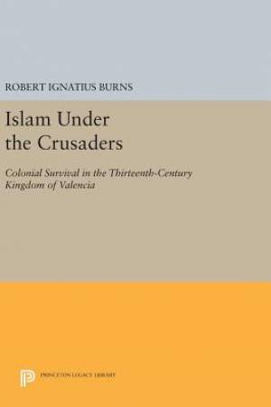 Islam Under the Crusaders: Colonial Survival in the Thirteenth-Century Kingdom of Valencia