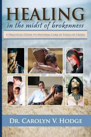 Healing in the Midst of Brokenness: A Practical Guide to Pastoral Care in Times of Crises