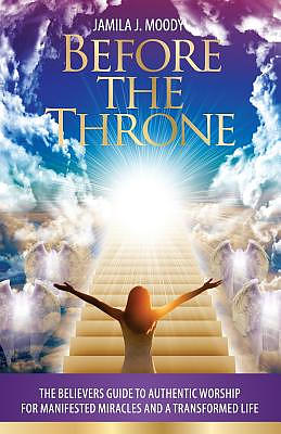 Before The Throne: The Believers Guide to Authentic Worship for Manifested Miracles and a Transformed Life