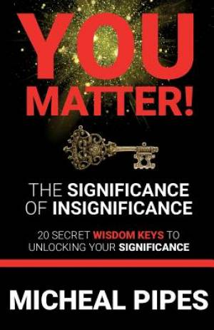 YOU MATTER!  The Significance of Insignificance: 20 Secret Wisdom Keys to Unlock Your Significance