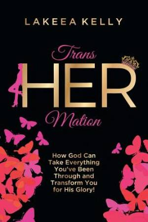 TransHERmation: How God Can Take Everything You've Been Through and Transform You for His Glory!