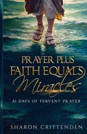 Prayer Plus Faith Equals Miracles : 31 Days of Fervent Prayer