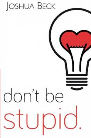 Don't be stupid.: A call for Christians to believe and live an intelligent faith
