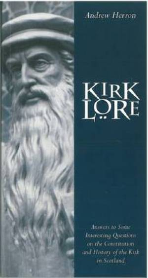 Kirk Lore: Answers to Some Interesting Questions on the Constitution and History of the Kirk in Scotland