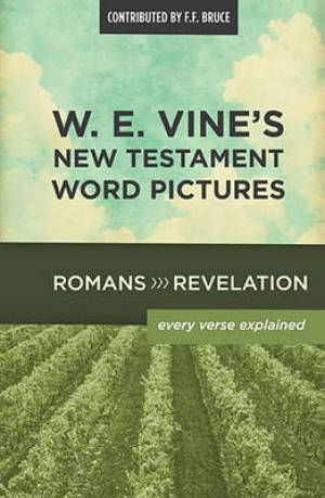 W. E. Vine's New Testament Word Pictures: Romans to Revelation