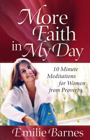 More Faith in My Day : 10-Minute Meditations for Women from Proverbs