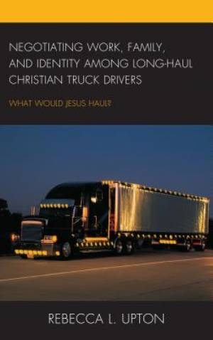 Negotiating Work, Family, and Identity Among Long-Haul Christian Truck Drivers